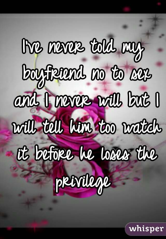 I've never told my boyfriend no to sex and I never will but I will tell him too watch it before he loses the privilege