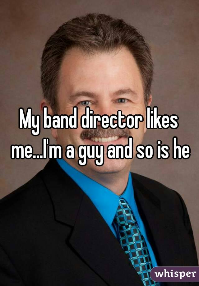 My band director likes me...I'm a guy and so is he