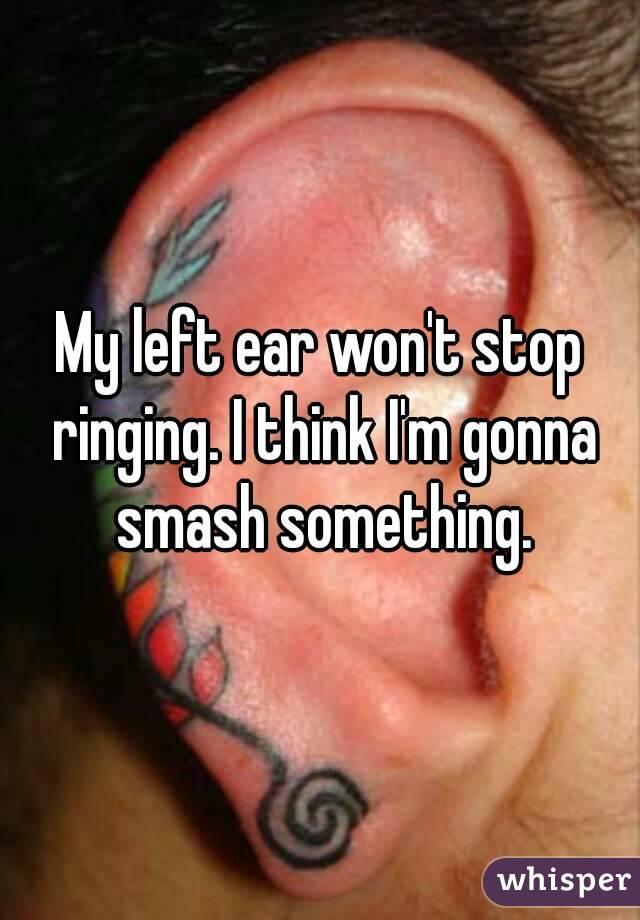 My left ear won't stop ringing. I think I'm gonna smash something.