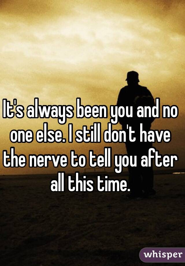 It's always been you and no one else. I still don't have the nerve to tell you after all this time.
