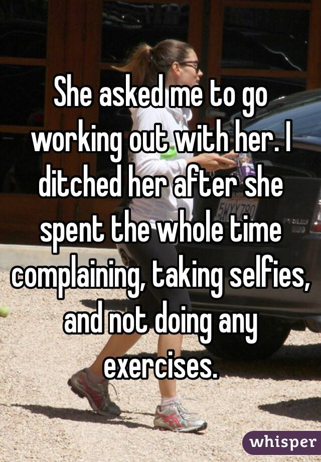 She asked me to go working out with her. I ditched her after she spent the whole time complaining, taking selfies, and not doing any exercises.