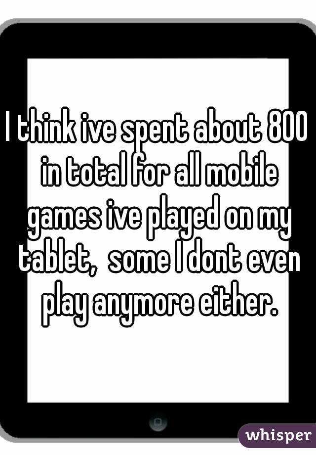 I think ive spent about 800 in total for all mobile games ive played on my tablet,  some I dont even play anymore either.
