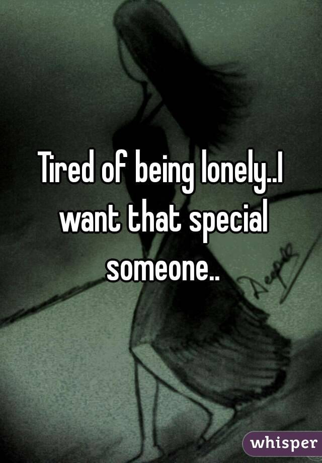 Tired of being lonely..I want that special someone..