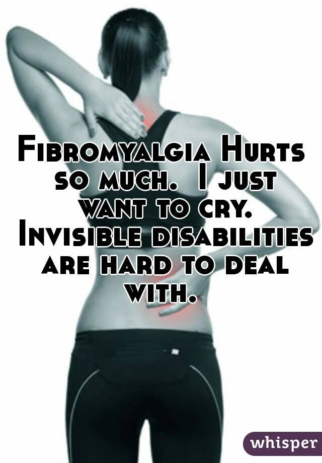 Fibromyalgia Hurts so much.  I just want to cry. Invisible disabilities are hard to deal with.