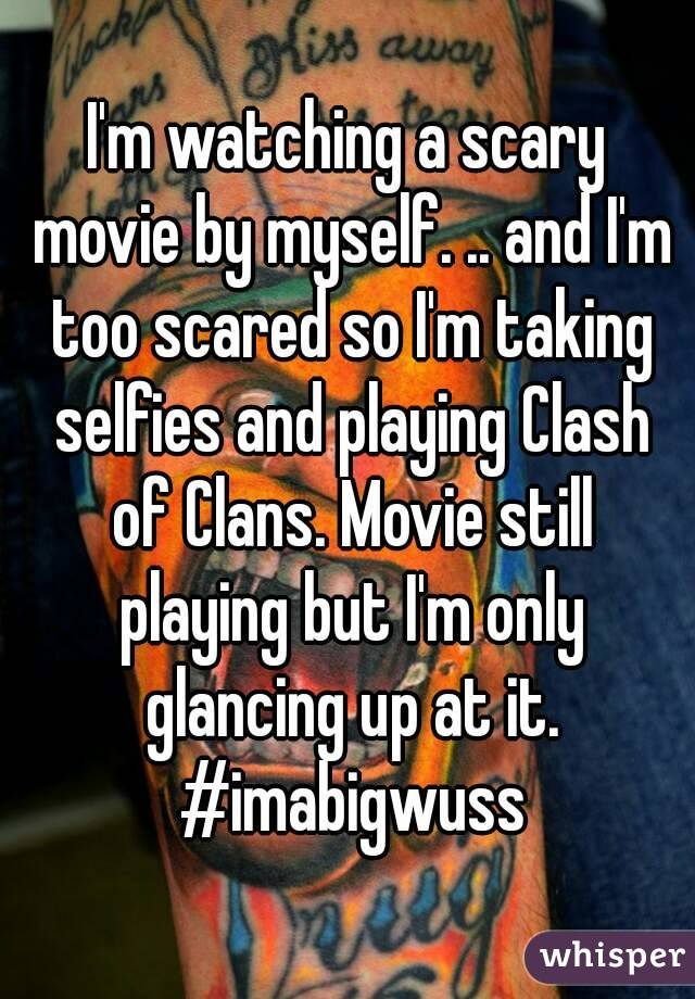 I'm watching a scary movie by myself. .. and I'm too scared so I'm taking selfies and playing Clash of Clans. Movie still playing but I'm only glancing up at it. #imabigwuss
