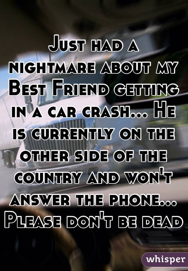 Just had a nightmare about my Best Friend getting in a car crash... He is currently on the other side of the country and won't answer the phone... Please don't be dead