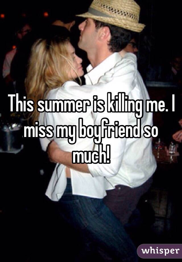 This summer is killing me. I miss my boyfriend so much!