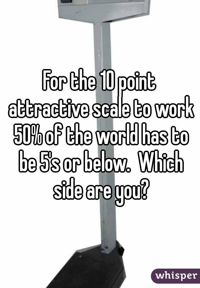 For the 10 point attractive scale to work 50% of the world has to be 5's or below.  Which side are you?