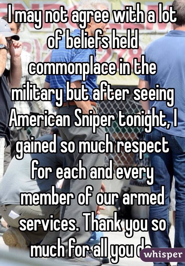 I may not agree with a lot of beliefs held commonplace in the military but after seeing American Sniper tonight, I gained so much respect for each and every member of our armed services. Thank you so much for all you do.
