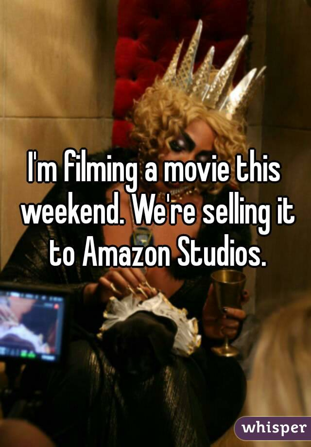 I'm filming a movie this weekend. We're selling it to Amazon Studios.