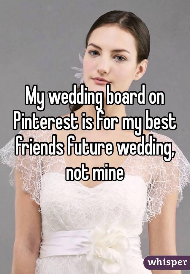 My wedding board on Pinterest is for my best friends future wedding, not mine