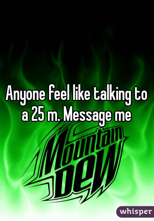 Anyone feel like talking to a 25 m. Message me