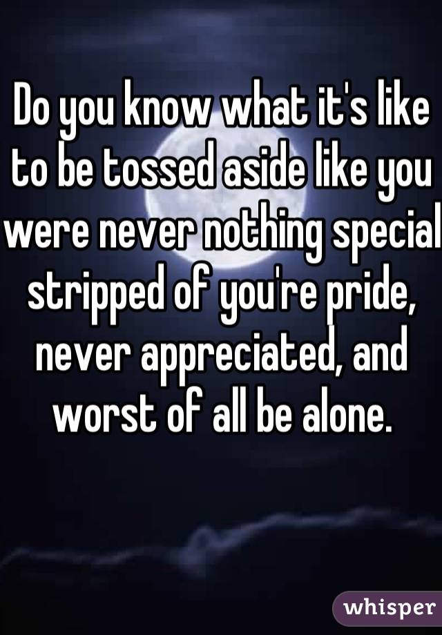 Do you know what it's like to be tossed aside like you were never nothing special stripped of you're pride, never appreciated, and worst of all be alone.