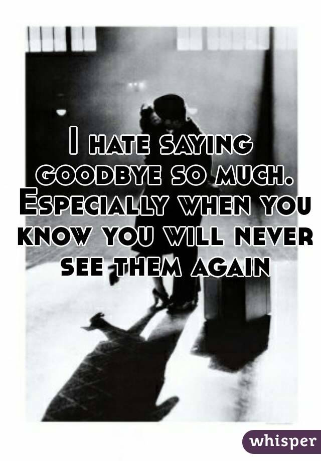 I hate saying goodbye so much. Especially when you know you will never see them again