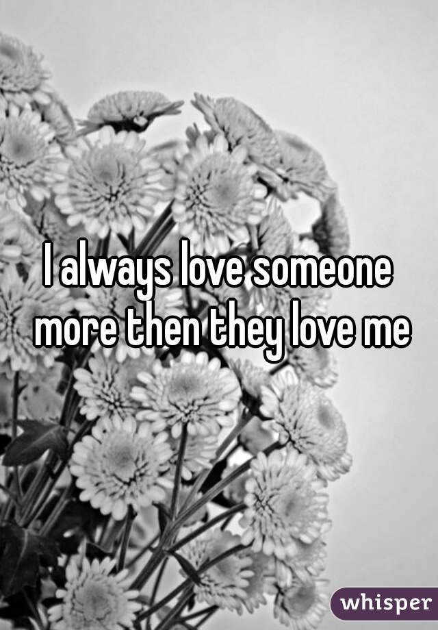 I always love someone more then they love me