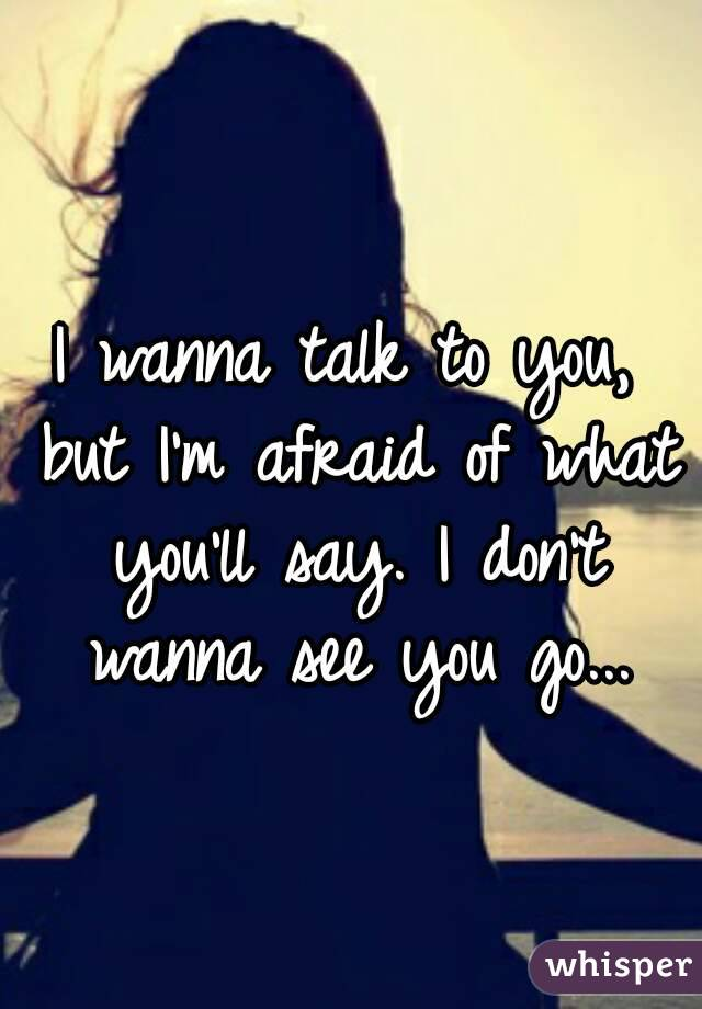 I wanna talk to you, but I'm afraid of what you'll say. I don't wanna see you go...