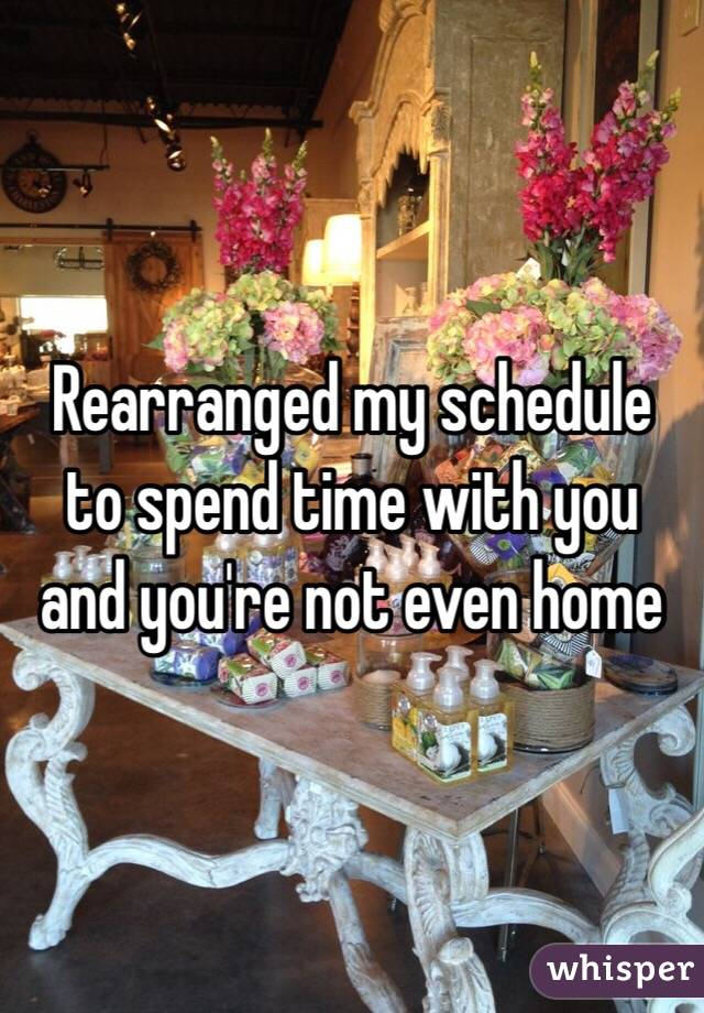 Rearranged my schedule to spend time with you and you're not even home