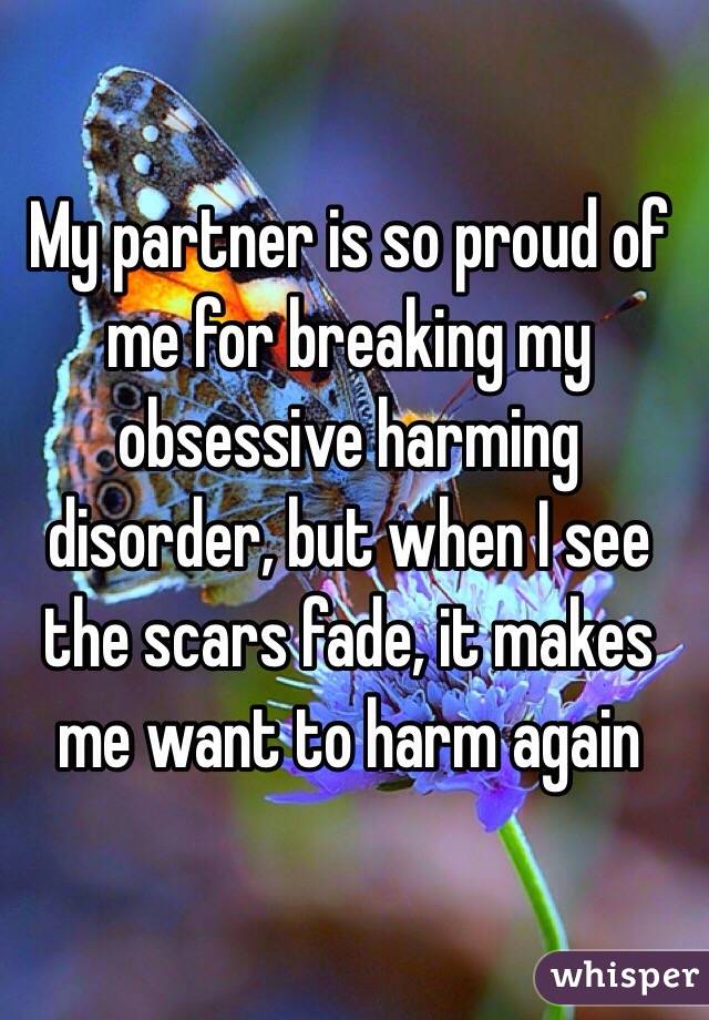 My partner is so proud of me for breaking my obsessive harming disorder, but when I see the scars fade, it makes me want to harm again