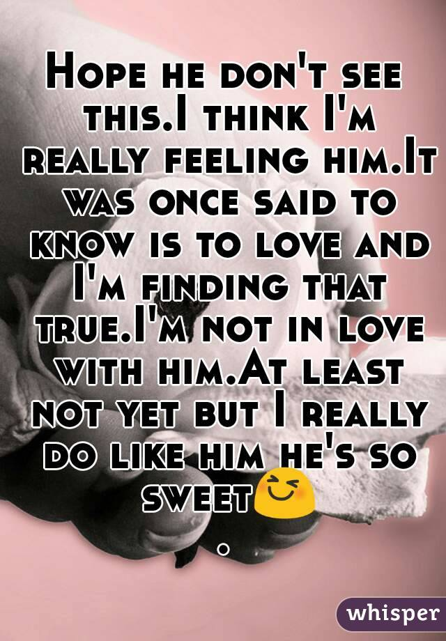 Hope he don't see this.I think I'm really feeling him.It was once said to know is to love and I'm finding that true.I'm not in love with him.At least not yet but I really do like him he's so sweet😆.