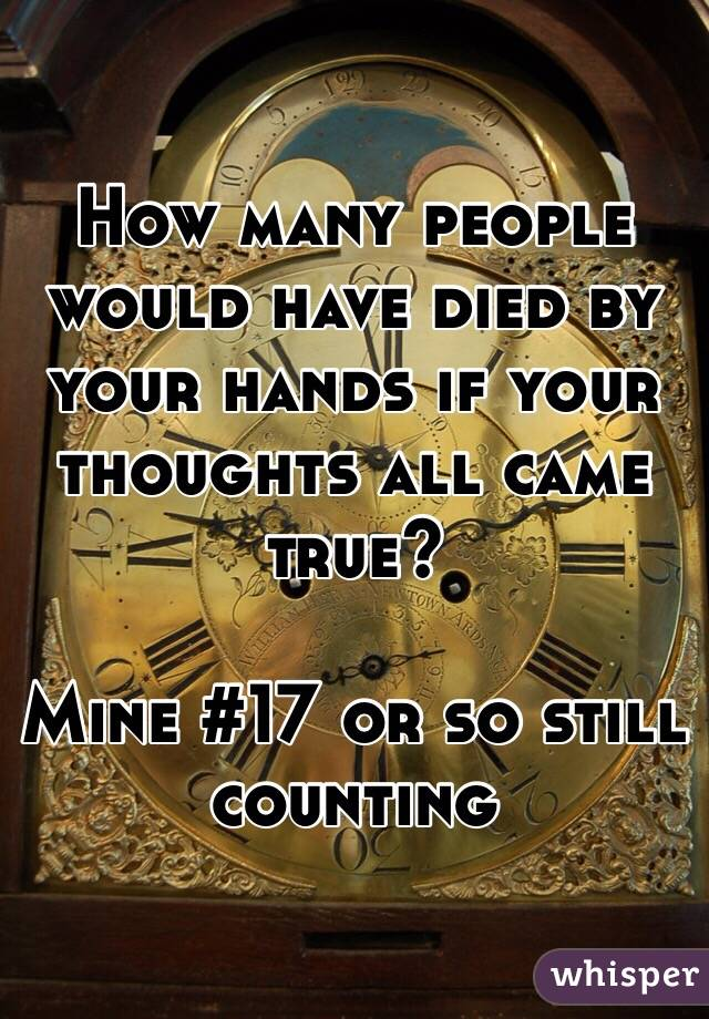 How many people would have died by your hands if your thoughts all came true?  Mine #17 or so still counting
