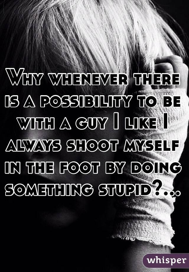 Why whenever there is a possibility to be with a guy I like I always shoot myself in the foot by doing something stupid?...