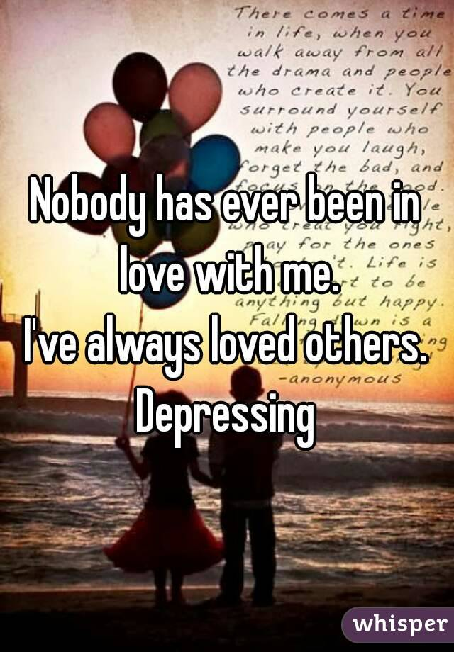 Nobody has ever been in love with me. I've always loved others. Depressing