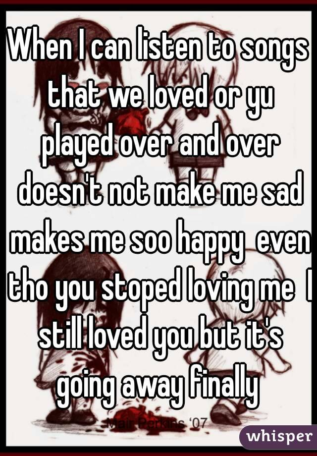 When I can listen to songs that we loved or yu played over and over doesn't not make me sad makes me soo happy  even tho you stoped loving me  I still loved you but it's going away finally