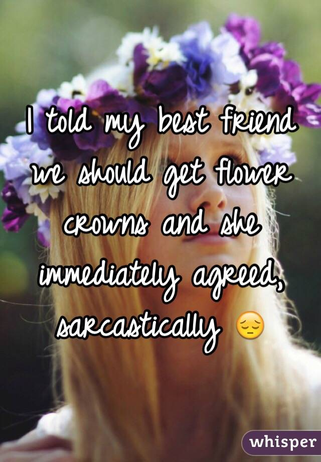 I told my best friend we should get flower crowns and she immediately agreed, sarcastically 😔