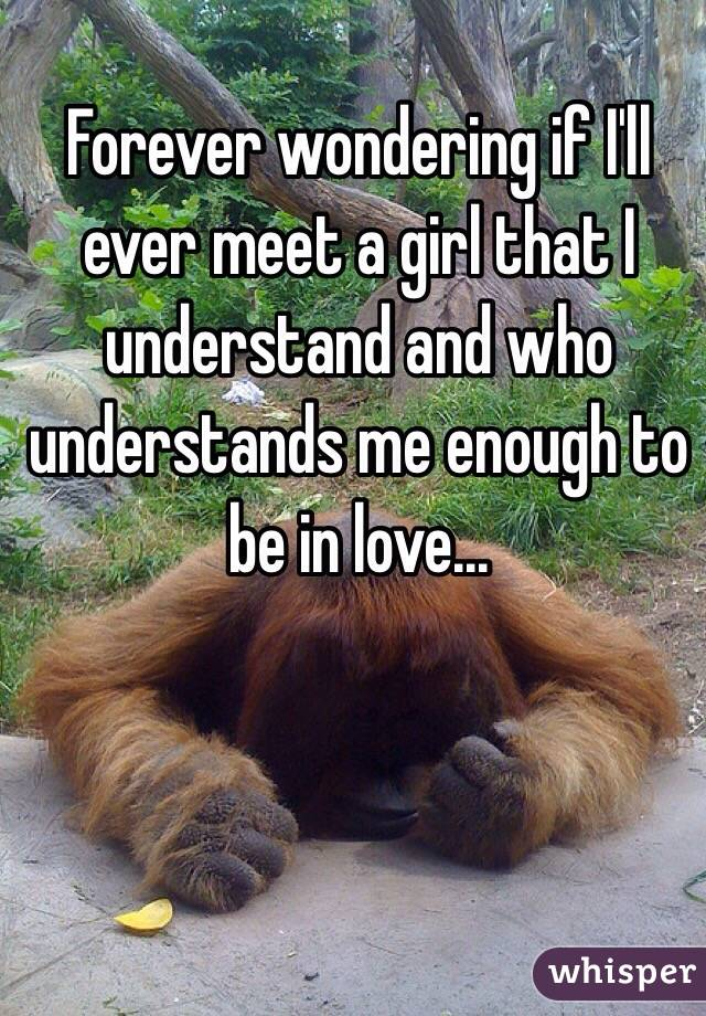 Forever wondering if I'll ever meet a girl that I understand and who understands me enough to be in love...