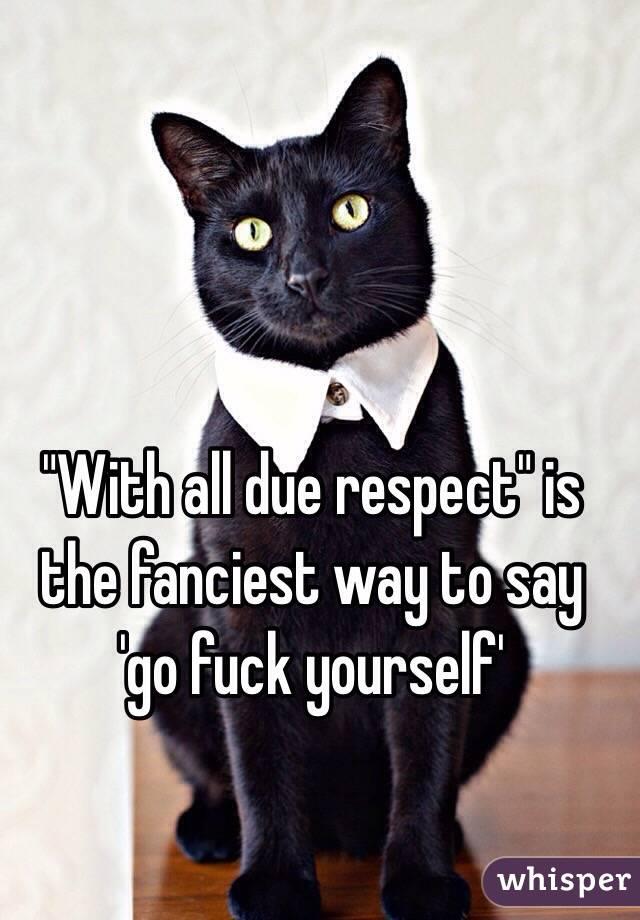 """""""With all due respect"""" is the fanciest way to say 'go fuck yourself'"""