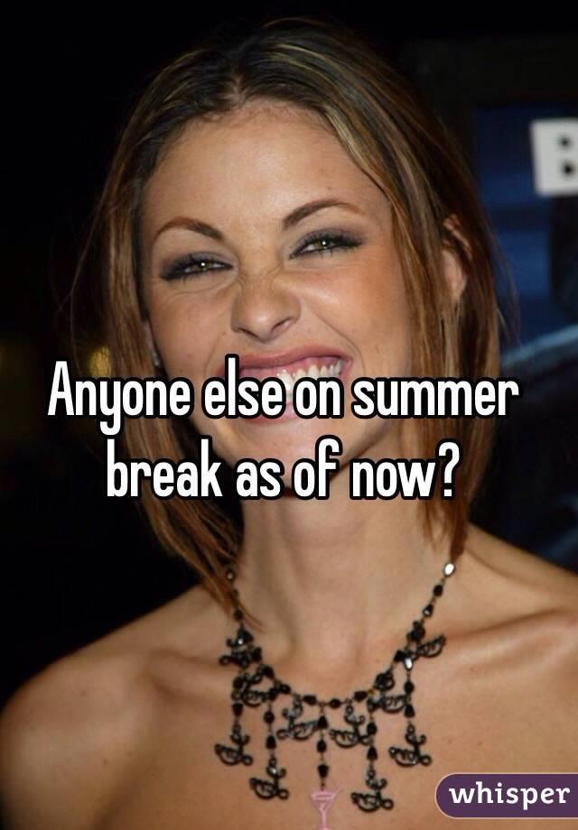 Anyone else on summer break as of now?