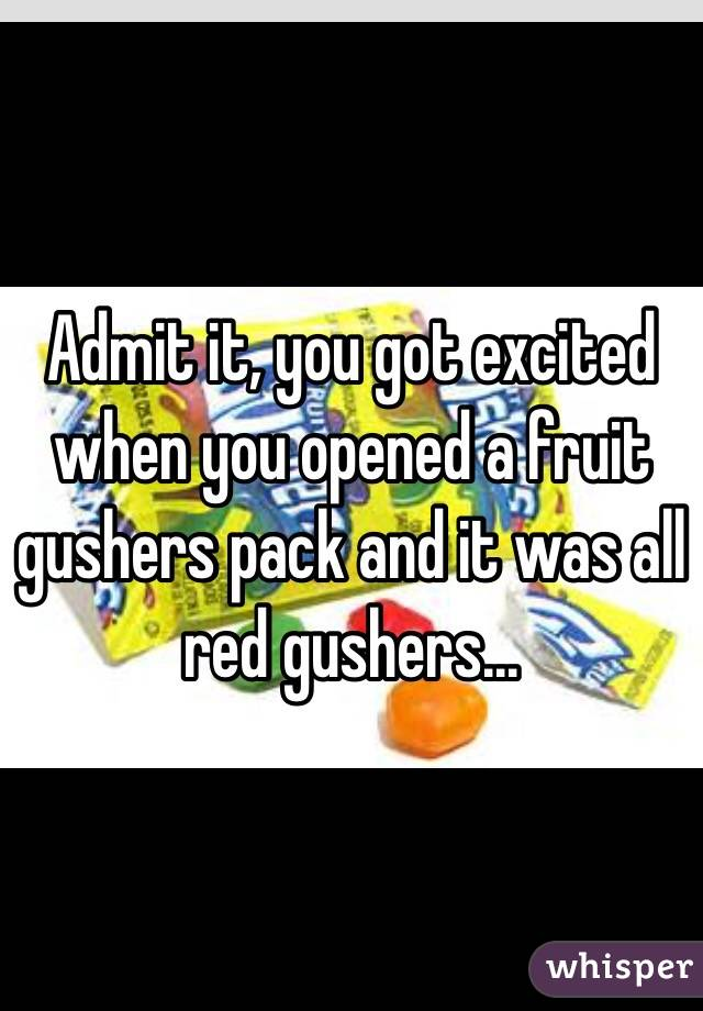 Admit it, you got excited when you opened a fruit gushers pack and it was all red gushers...
