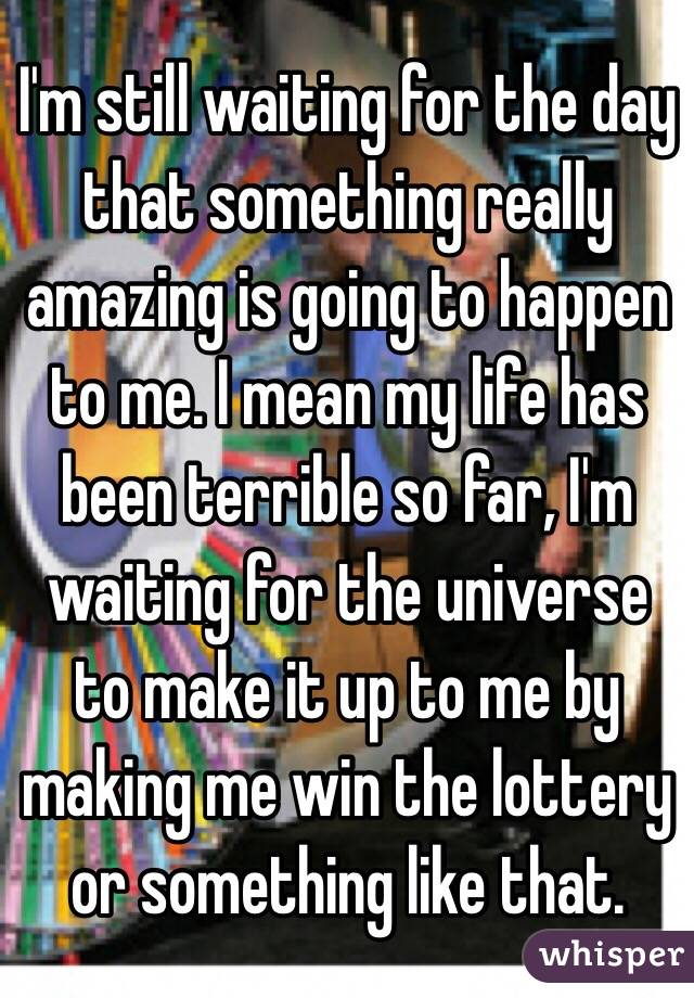 I'm still waiting for the day that something really amazing is going to happen to me. I mean my life has been terrible so far, I'm waiting for the universe to make it up to me by making me win the lottery or something like that.