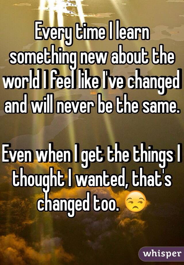 Every time I learn something new about the world I feel like I've changed and will never be the same.   Even when I get the things I thought I wanted, that's changed too. 😒