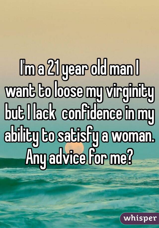 I'm a 21 year old man I want to loose my virginity but I lack  confidence in my ability to satisfy a woman. Any advice for me?