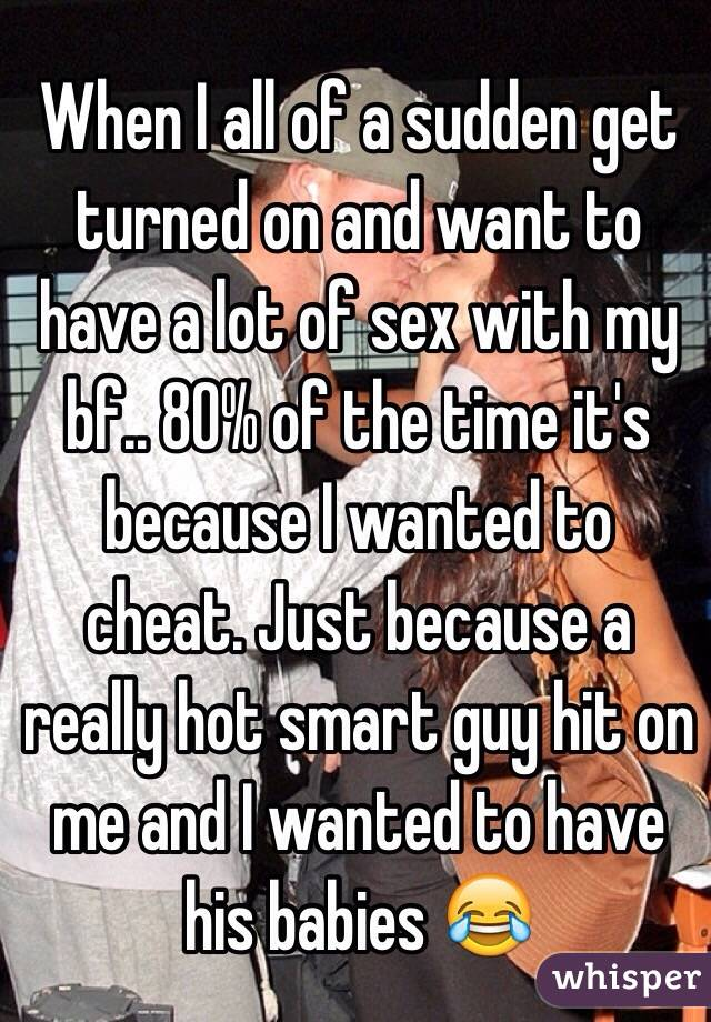 When I all of a sudden get turned on and want to have a lot of sex with my bf.. 80% of the time it's because I wanted to cheat. Just because a really hot smart guy hit on me and I wanted to have his babies 😂