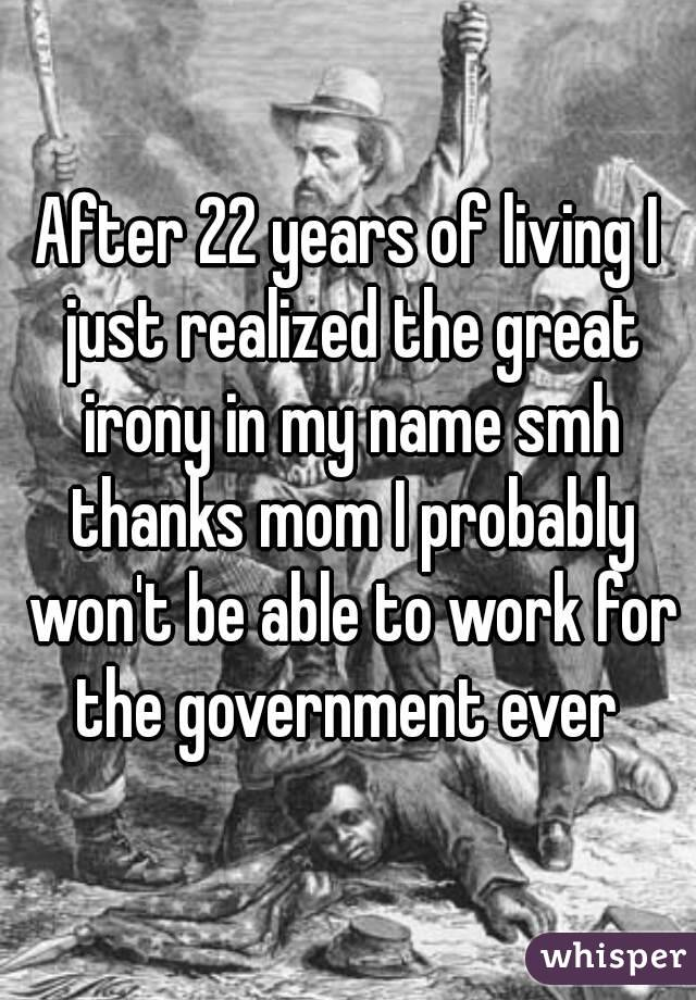 After 22 years of living I just realized the great irony in my name smh thanks mom I probably won't be able to work for the government ever