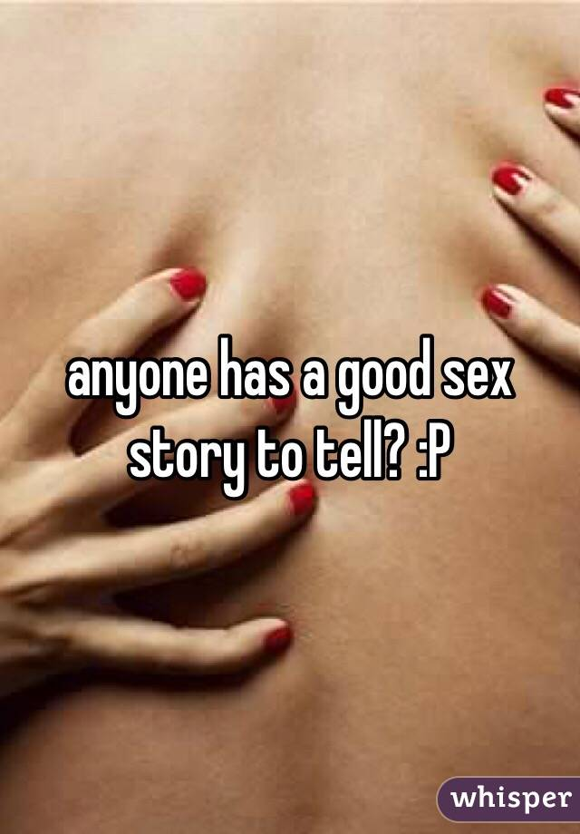 anyone has a good sex story to tell? :P
