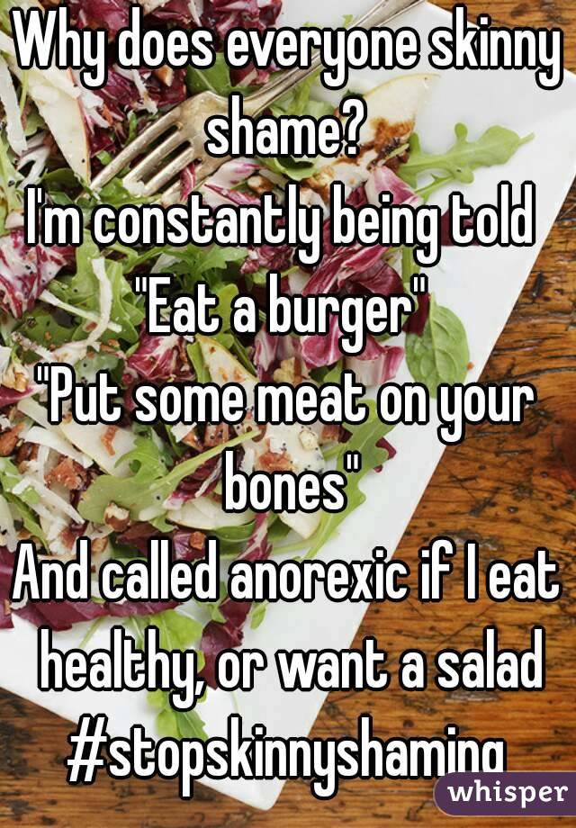 "Why does everyone skinny shame?  I'm constantly being told  ""Eat a burger""  ""Put some meat on your bones"" And called anorexic if I eat healthy, or want a salad #stopskinnyshaming"