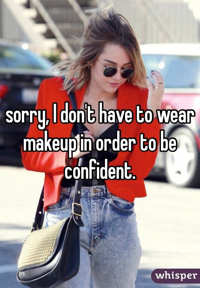 sorry, I don't have to wear makeup in order to be confident.