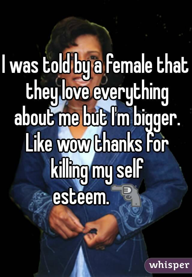 I was told by a female that they love everything about me but I'm bigger. Like wow thanks for killing my self esteem.🔫