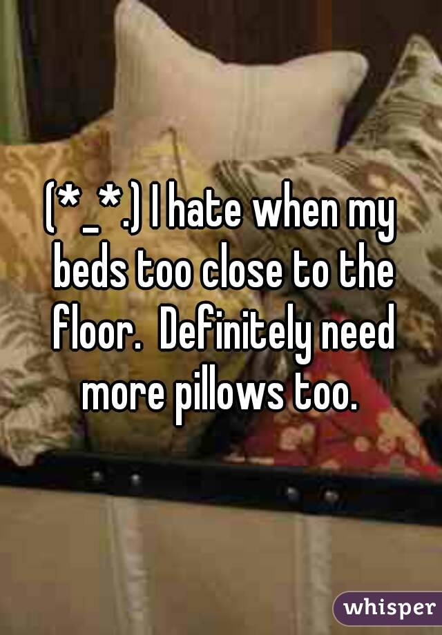 (*_*.) I hate when my beds too close to the floor.  Definitely need more pillows too.