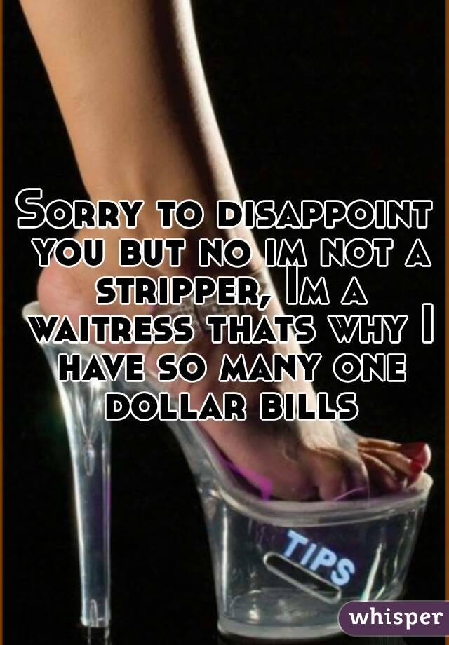 Sorry to disappoint you but no im not a stripper, Im a waitress thats why I have so many one dollar bills