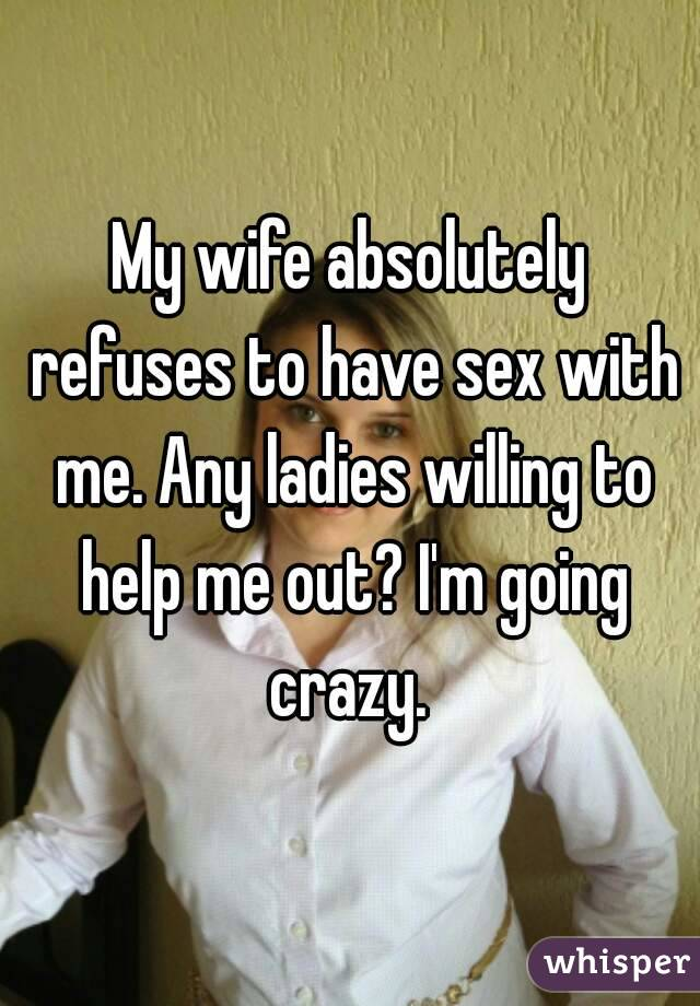 My wife absolutely refuses to have sex with me. Any ladies willing to help me out? I'm going crazy.