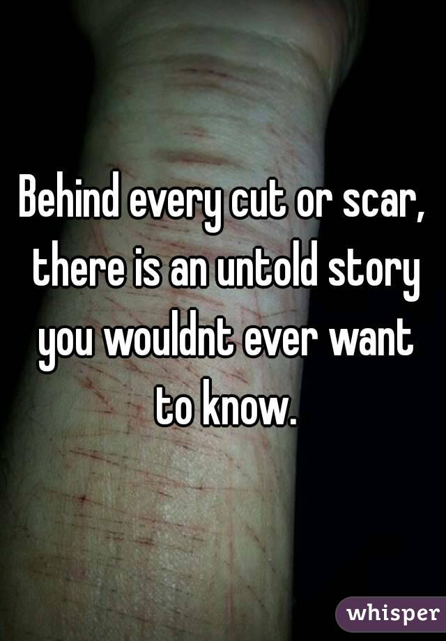 Behind every cut or scar, there is an untold story you wouldnt ever want to know.