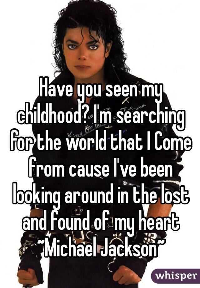 Have you seen my childhood? I'm searching for the world that I Come from cause I've been looking around in the lost and found of my heart ~Michael Jackson~