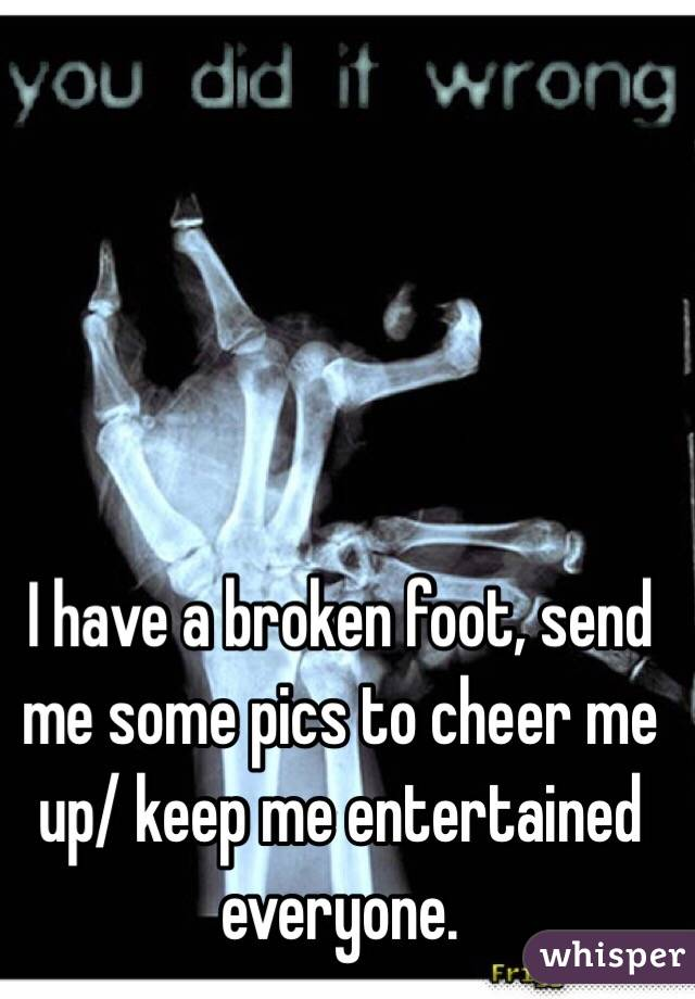 I have a broken foot, send me some pics to cheer me up/ keep me entertained everyone.