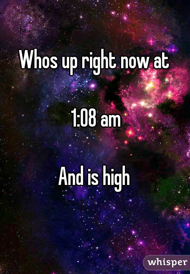 Whos up right now at   1:08 am  And is high