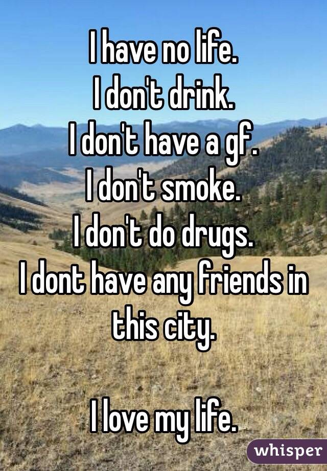 I have no life. I don't drink. I don't have a gf. I don't smoke. I don't do drugs. I dont have any friends in this city.  I love my life.