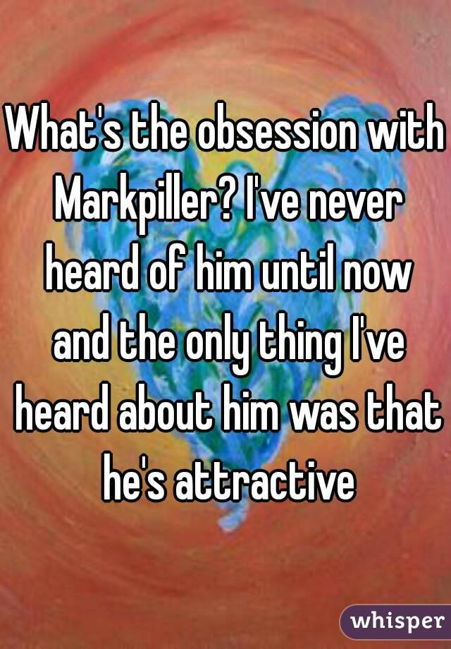 What's the obsession with Markpiller? I've never heard of him until now and the only thing I've heard about him was that he's attractive